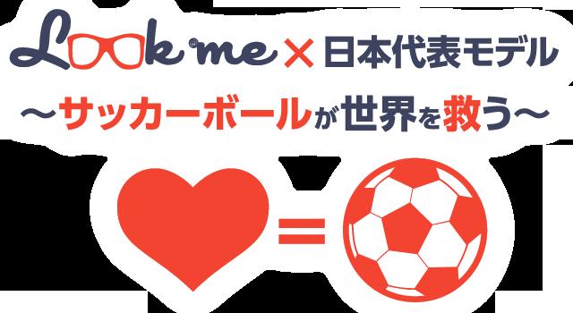 look@me×日本代表モデル~サッカーボールが世界を救う~