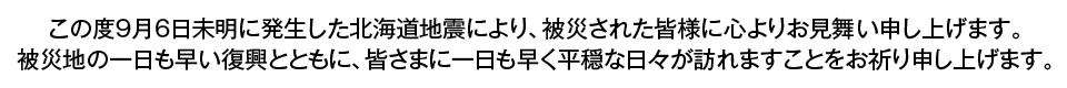 この度9月6日未明に発生した北海道地震により、被災された皆様に心よりお見舞い申し上げます。被災地の一日も早い復興とともに、皆さまに一日も早く平穏な日々が訪れますことをお祈り申し上げます。